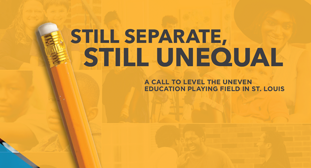 Report cover with images of people in the back and the text Still Separate Still Unequal. A Call to level the uneven education playing field in St. Louis.